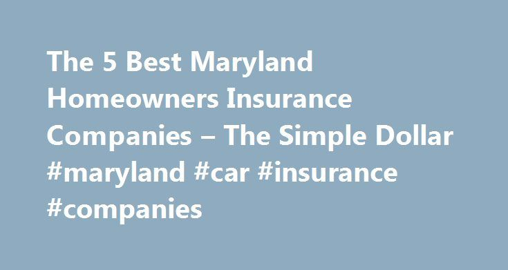 The 5 Best Maryland Homeowners Insurance Companies – The Simple Dollar #maryland #car #insurance #companies http://china.remmont.com/the-5-best-maryland-homeowners-insurance-companies-the-simple-dollar-maryland-car-insurance-companies/  # The 5 Best Maryland Homeowners Insurance Companies Despite its coastal mid-Atlantic location, the average annual homeowners insurance premium in Maryland was just $837 in 2012 over $100 less than the national average for that year. That s not to say natural…