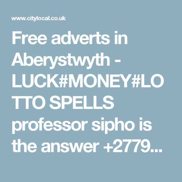 Free adverts in Aberystwyth - LUCK#MONEY#LOTTO SPELLS professor sipho is the answer +27791897218 24hrs results.