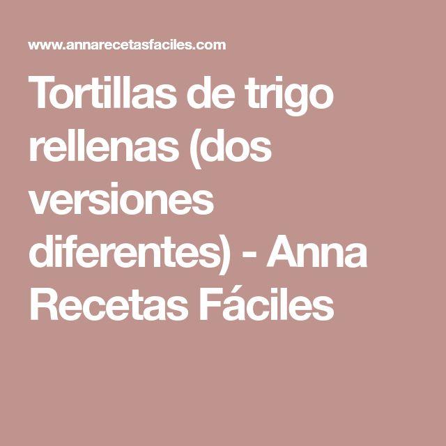 Tortillas de trigo rellenas (dos versiones diferentes) - Anna Recetas Fáciles