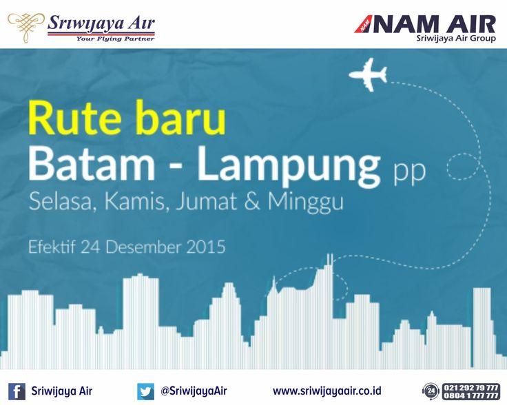 Rute Baru Sriwijaya Air! Mulai 24 Desember 2015, kami melayani rute baru : * Batam - Lampung PP. Book Now : www.sriwijayaair.co.id | 021-29279777 / 0804-1-777777 | Mobile Apps : http://bit.ly/sriwijayamobile | Kantor Penjualan Sriwijaya Air di kota Anda | Travel Agent Kepercayaan Anda. Salam, Sriwijaya Air - Your Flying Partner.