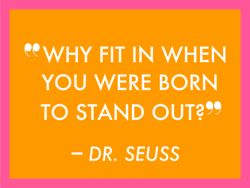 """Why fit in when you were born to stand out""- Dr. Seuss"