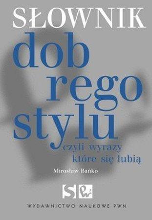 """Mirosław Bańko, """"Słownik dobrego stylu, czyli Wyrazy, które się lubią"""", Wydawnictwo Naukowe PWN, Warszawa 2014. 475 stron"""