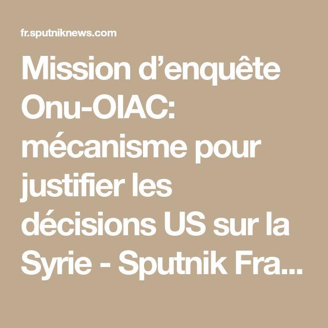Mission d'enquête Onu-OIAC: mécanisme pour justifier les décisions US sur la Syrie - Sputnik France
