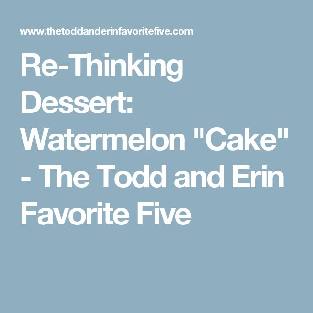 """Re-Thinking Dessert: Watermelon """"Cake"""" - The Todd and Erin Favorite Five"""
