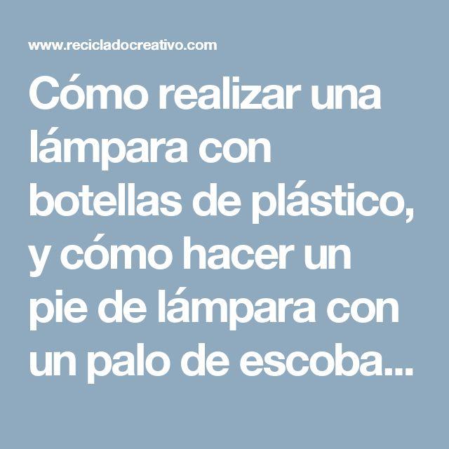Cómo realizar una lámpara con botellas de plástico, y cómo hacer un pie de lámpara con un palo de escoba y un soporte de papel de cocina - RECICLADO CREATIVO por Rosa Montesa