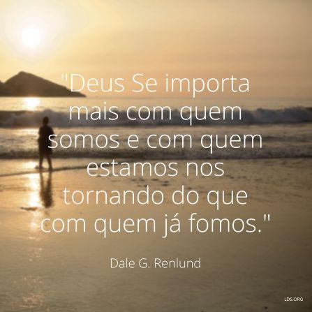 """Deus Se importa mais com quem somos e com quem estamos nos tornando do que com quem já fomos. —Élder Dale G. Renlund, """"Santos dos Últimos Dias, Continuem Tentando Fazer o Melhor."""""""