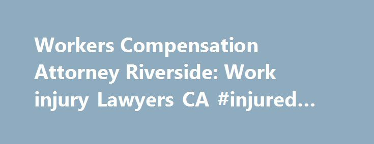 Workers Compensation Attorney Riverside: Work injury Lawyers CA #injured #at #work #lawyers http://sierra-leone.remmont.com/workers-compensation-attorney-riverside-work-injury-lawyers-ca-injured-at-work-lawyers/  # Riverside Workers Compensation Lawyer Pros Work Injury Lawyers in Riverside Many occupations, such as fisherman, pilots, policemen, construction workers, and firefighters, are inherently dangerous. Although the risk of being injured is higher for individuals employed in dangerous…