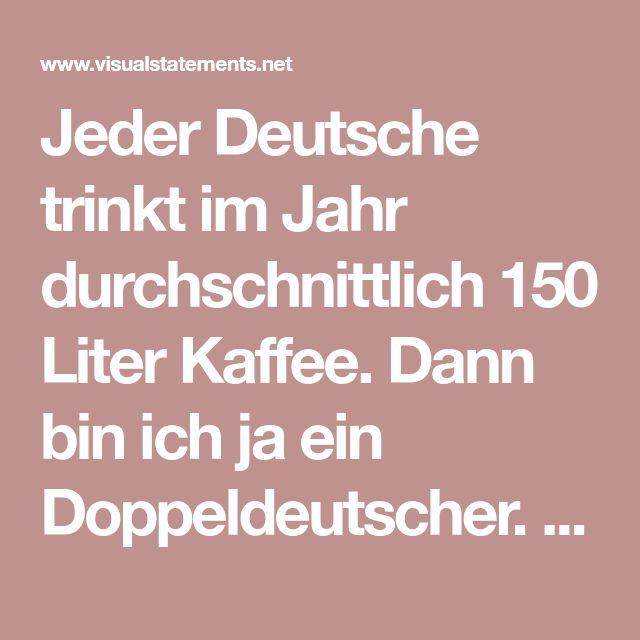Jeder Deutsche trinkt im Jahr durchschnittlich 150 Liter Kaffee. Dann bin ich ja ein Doppeldeutscher. - VISUAL STATEMENTS®
