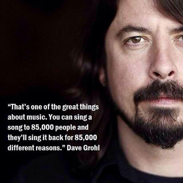 Dave Grohl quote. Was thinking about this when Dave rolled an office chair onto stage sang, My Hero acoustic. Tears were shed, it was amazing.
