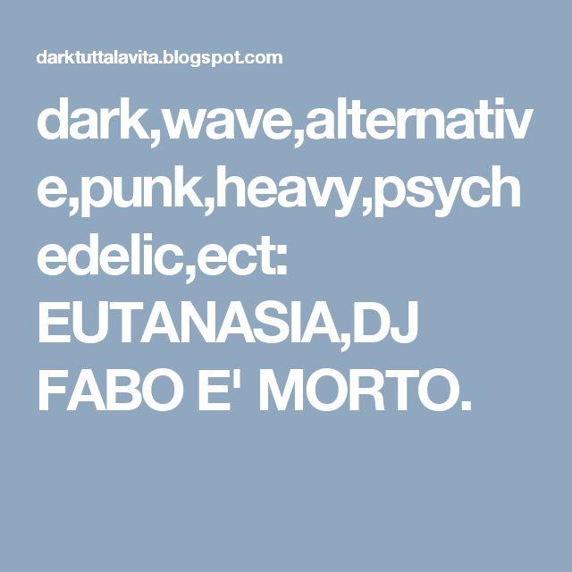 dark,wave,alternative,punk,heavy,psychedelic,ect: EUTANASIA,DJ FABO E' MORTO.