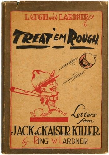 LARDNER, Ring W.. Treat 'Em Rough. Letters from Jack the Kaiser Killer  Indianapolis. The Bobbs-Merrill Company Publishers. 1918.