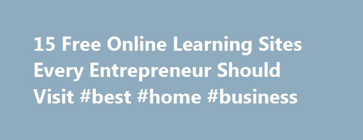 15 Free Online Learning Sites Every Entrepreneur Should Visit #best #home #business http://busines.remmont.com/15-free-online-learning-sites-every-entrepreneur-should-visit-best-home-business/  #online business classes # 15 Free Online Learning Sites Every Entrepreneur Should Visit Entrepreneur and Marketer, Co-founder of ContentMarketer.io November 3, 2014 Being a successful entrepreneur means you have to wear a lot of hats, especially when your company is just starting out and you don t…