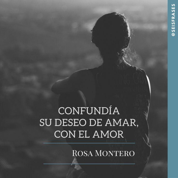 Confundía su deseo de amar, con el amor. Rosa Montero.  Siguenos!