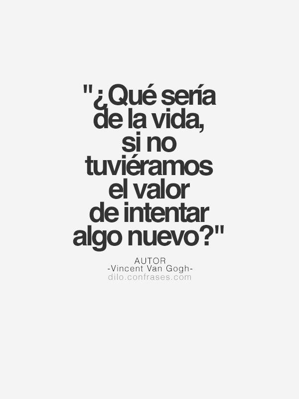 ¿Qué sería de la vida, si no tuviéramos el valor de intentar algo nuevo? - Vincent Van Gogh