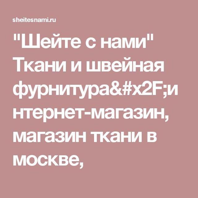 """""""Шейте с нами"""" Ткани и швейная фурнитура/интернет-магазин, магазин ткани в москве,"""