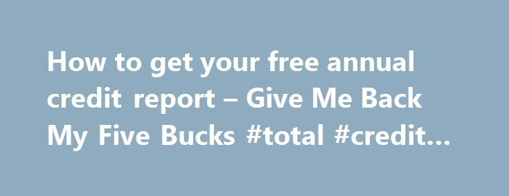 How to get your free annual credit report – Give Me Back My Five Bucks #total #credit #check http://credits.remmont.com/how-to-get-your-free-annual-credit-report-give-me-back-my-five-bucks-total-credit-check/  #free credit report canada # How to get your free annual credit report After one of my recent Moneyville posts How a 1% rule can help you save I suggested that now would be a good time to order a…  Read moreThe post How to get your free annual credit report – Give Me Back My Five Bucks…