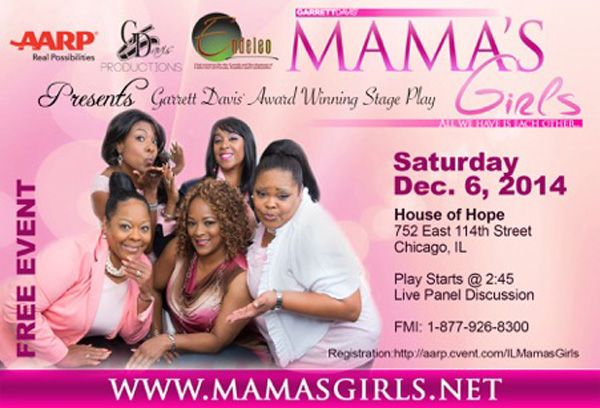 "You Are Invited to Attend Garret Davis Award Winning Stage Play ""Mama's Girls"" FREE on Saturday, December 6, 2014 at 2:45 P.M. Location: House of Hope 752 East 114th Street, Chicago, Illinois. For Free Registration: http://aarp.cvent.com/ILMamasGirls  For More Info: 877.926.8300 www.mamasgirls.net"