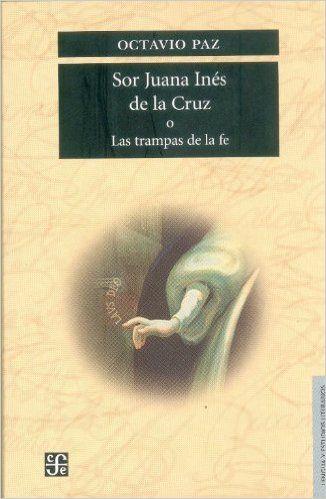 Sor Juana Inés de la Cruz o las trampas de la fe. De Octavio Paz.
