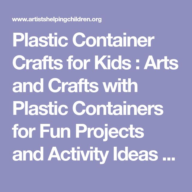 Plastic Container Crafts for Kids : Arts and Crafts with Plastic Containers for Fun Projects and Activity Ideas for Preschoolers, Teens, and School Aged Children