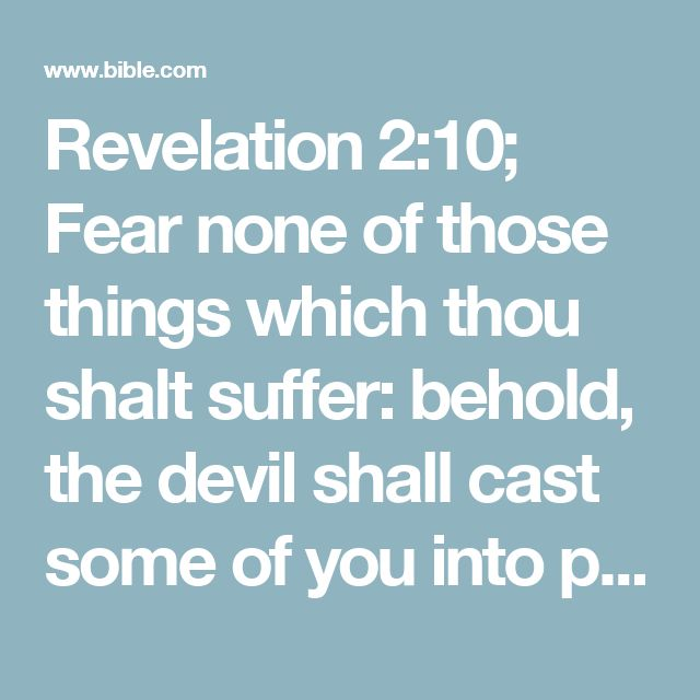 Revelation 2:10; Fear none of those things which thou shalt suffer: behold, the devil shall cast some of you into prison, that ye may be tried; and ye shall have tribulation ten days: be thou faithful unto death, and I will give thee a crown of life.
