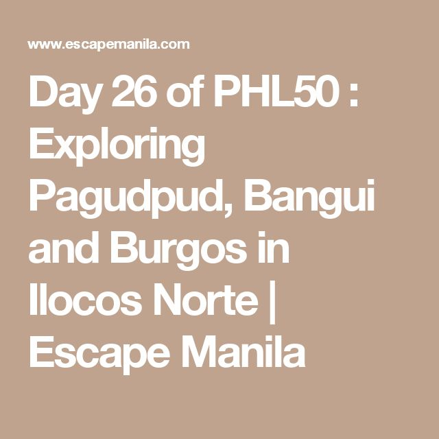 Day 26 of PHL50 : Exploring Pagudpud, Bangui and Burgos in Ilocos Norte | Escape Manila