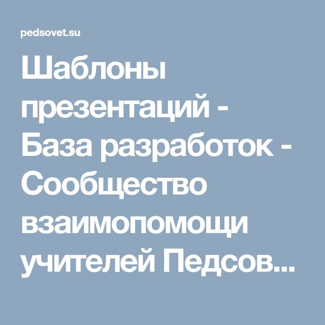 Шаблоны презентаций - База разработок - Сообщество взаимопомощи учителей Педсовет.su