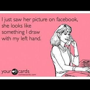 I just saw her picture on facebook, she looks like something I draw with my left hand. | #someecards #someecard #ecards