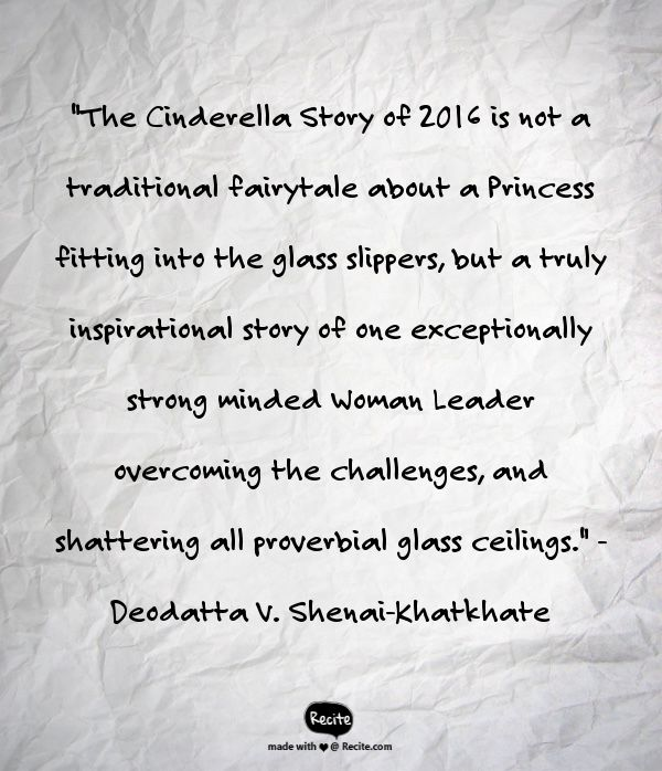 """""""The Cinderella Story of 2016 is not a traditional fairytale about a Princess fitting into the glass slippers, but a truly inspirational story of one exceptionally strong minded Woman Leader overcoming the challenges, and shattering all proverbial glass ceilings."""" - Deodatta V. Shenai-Khatkhate - Quote From Recite.com #RECITE #QUOTE"""