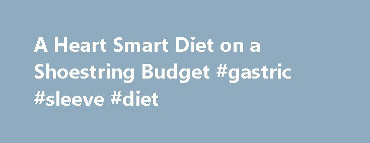 A Heart Smart Diet on a Shoestring Budget #gastric #sleeve #diet http://diet.remmont.com/a-heart-smart-diet-on-a-shoestring-budget-gastric-sleeve-diet/  WELLCASTS A Heart Smart Diet on a Shoestring Budget Audio clip: Adobe Flash Player (version 9 or above) is required to play this audio clip. Download the latest version here....