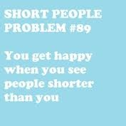 "THIS IS NOT TRUE. I GET HAPPY BECAUSE I""M LIKE, ""Eeee short person like me!"""