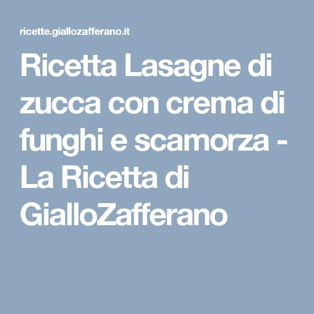 Ricetta Lasagne di zucca con crema di funghi e scamorza - La Ricetta di GialloZafferano