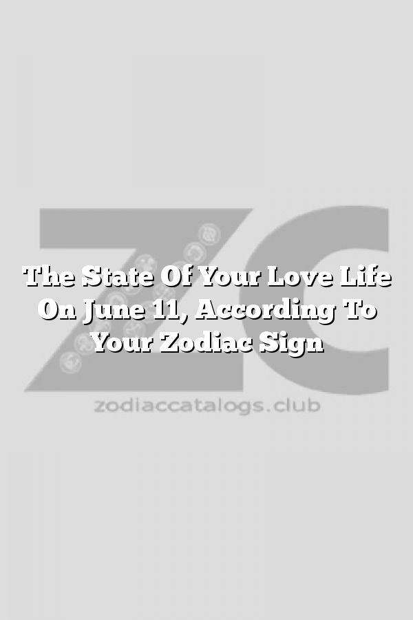 The State Of Your Love Life On June 11 According To Your Zodiac