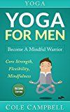 Free Kindle Book -   Yoga For Men: Become A Mindful Warrior. Core Strength, Flexibility, Mindfulness (Hip Flexors, Foam Rolling, Resistance Bands, WOD, Istometrics, Strengthen Your Body, Broga Book 1)