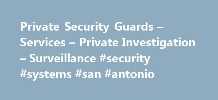 Private Security Guards – Services – Private Investigation – Surveillance #security #systems #san #antonio http://lexingtone.remmont.com/private-security-guards-services-private-investigation-surveillance-security-systems-san-antonio/  # Private Security Guards Services Security services for hotels, events, commercial and residential properties, chemical plants, schools, VIP s, celebrities and more.SIMPLY PUT, Our clients, appreciate our service, commitment and dedication. Private…