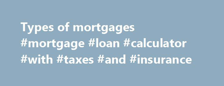 Types of mortgages #mortgage #loan #calculator #with #taxes #and #insurance http://money.remmont.com/types-of-mortgages-mortgage-loan-calculator-with-taxes-and-insurance/  #types of mortgages # TYPES OF MORTGAGES AVAILABLE This section consists of two parts. The first part deals with the difference between a conventional mortgage and a high-ratio mortgage. Part two deals with the different types of mortgages available. However, these are fairly generic explanations – just as there are many…