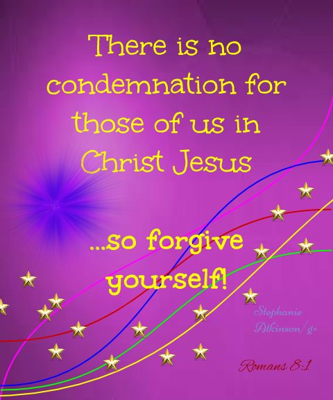There is no condemnation for those of us in Christ Jesus ... so forgive yourself!