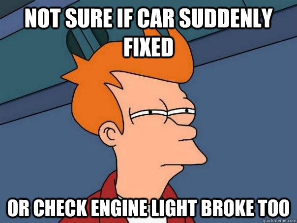 not sure if car suddenly fixed or check engine light broke t - Futurama Fry