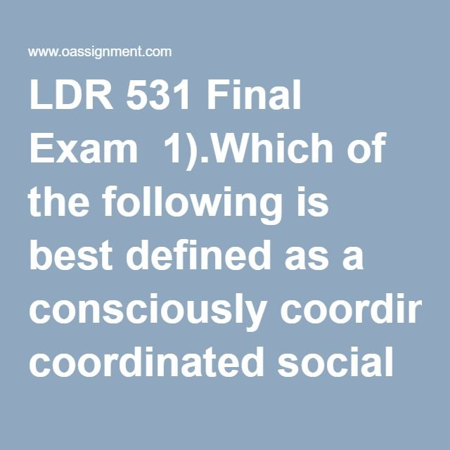 LDR 531 Final Exam  1).Which of the following is best defined as a consciously coordinated social unit, composed of two or more people, which functions on a relatively continuous basis to achieve a common goal or set of goals? 2) Over the past 2 decades, business schools have added required courses on organizational design to many of their curricula. Why have they done this? 3) Robert Katz identified three essential skills that managers must have to reach their goals. What are these skills?…