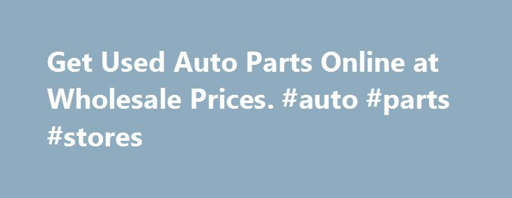 Get Used Auto Parts Online at Wholesale Prices. #auto #parts #stores http://autos.nef2.com/get-used-auto-parts-online-at-wholesale-prices-auto-parts-stores/  #auto parts for sale # Cheap Used Auto Parts For Sale on Most Cars and Trucks Start browsing thousands of auto parts used from U.S. auto salvage yards here. The huge online database of manufacturers that is represented takes all of the work out of researching components. It is better to pay less for cheap auto parts than to keep buying…
