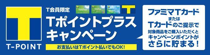 T会員限定 Tポイントプラスキャンペーン お支払いはTポイント払いでもOK! ファミマTカードまたはTカードのご提示で対象商品をご購入いただくとキャンペーンポイントがどんどん貯まる!