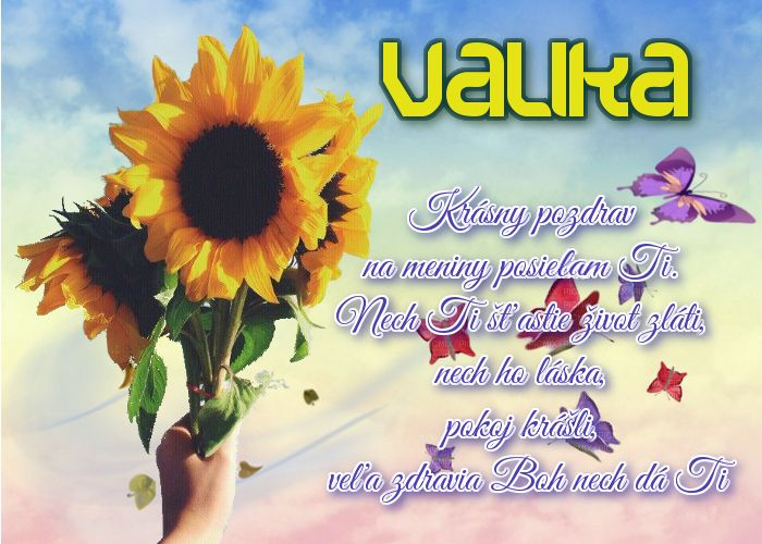 Valika Krásny pozdrav na meniny posielam Ti. Nech Ti šťastie život zláti, nech ho láska, pokoj krášli, veľa zdravia Boh nech dá Ti