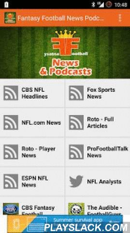 Fantasy Football News Podcasts  Android App - playslack.com , Fantasy Football News & Podcasts brings all the best Podcast shows from ESPN, CBSSports.com, NFL.com, Fantasy Football Guys, etc... And combines with them into one perfectly convenient app.Another feature brand new to this app is FULL ARTICLES. No longer will you have to deal with the pesky excerpts.We have also provided you with the podcasts that will serve you best in the upcoming season! Ad-Supported. Pro Version forthcoming…