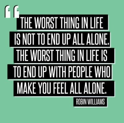 The Worse Thing In Life Is Not To End Up Alone.  The Worse Thing In Life Is To End Up With People Who Make You Feel All Alone