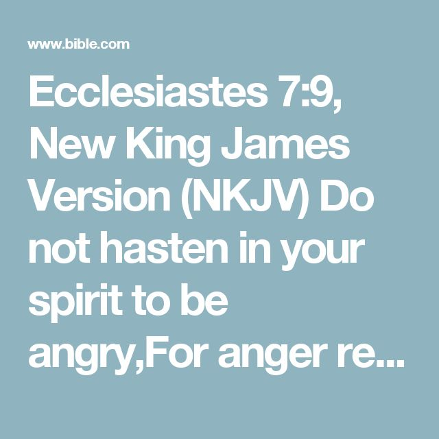 Ecclesiastes 7:9, New King James Version (NKJV) Do not hasten in your spirit to be angry,For anger rests in the bosom of fools.