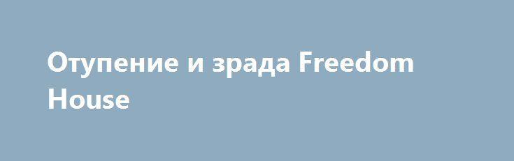 Отупение и зрада Freedom House http://rusdozor.ru/2017/08/27/otupenie-i-zrada-freedom-house/  Тотальное отупение.