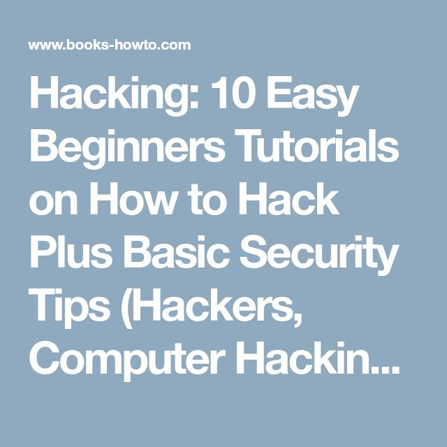 Hacking: 10 Easy Beginners Tutorials on How to Hack Plus Basic Security Tips (Hackers, Computer Hacking, Computer Virus) - How To Books