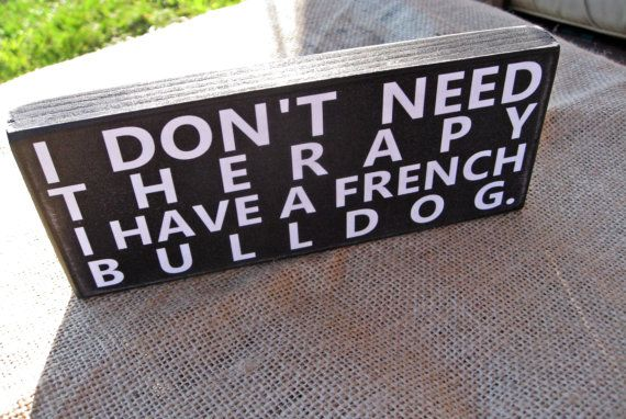 I don't need therapy I have a french bulldog 3  by SignMeUpCupcake