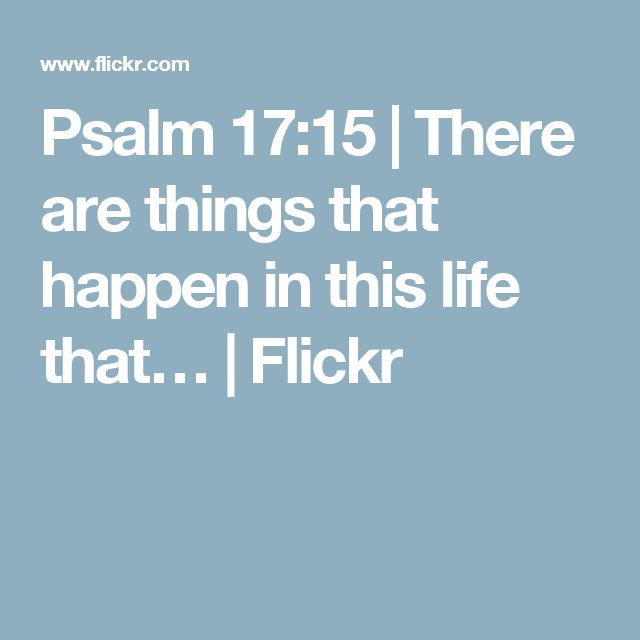 Psalm 17:15 | There are things that happen in this life that… | Flickr