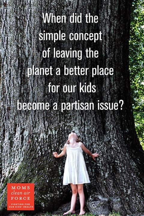 When did the simple concept of leaving the planet a better place for our kids become a partisan issue?