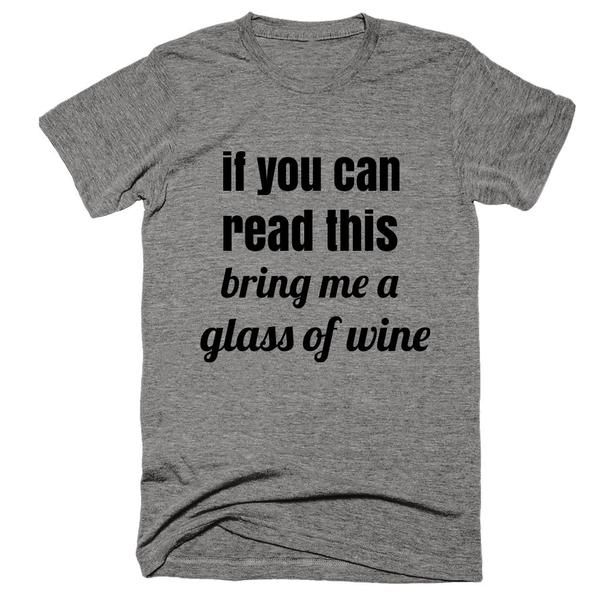 If You Can Read This, Bring Me A Glass of Wine | SHOP & Receive FREE SHIPPING | Sweatshop Free | Multiple Sizes | 50% Poly / 25% Cotton / 25% Rayon